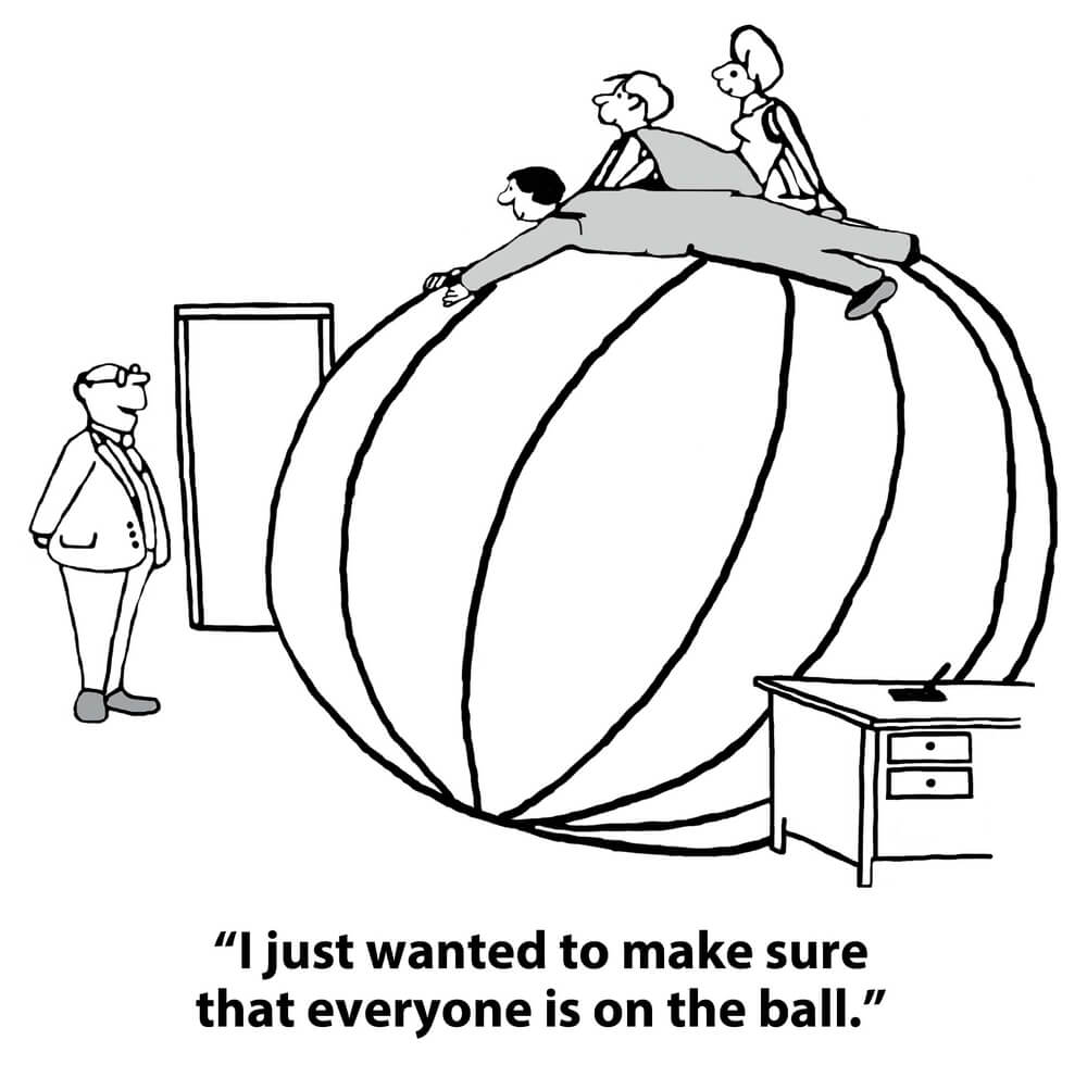 "A cartoon of a manager looking at his team on top of a huge ball saying, ""Just wanted to make sure everyone was on the ball."""
