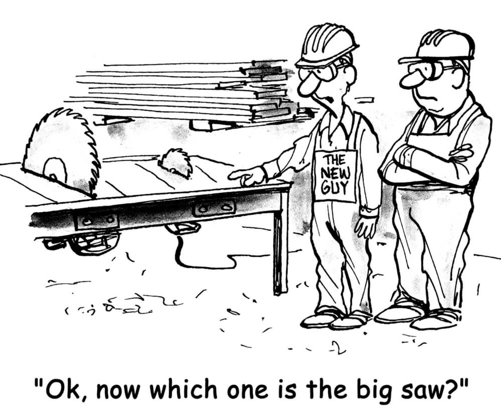"A cartoon of 2 men standing next to 2 table saws of obviously different sizes, one guy with a sign saying New Guy, as he asks, ""Ok, now which one is the big saw?"""